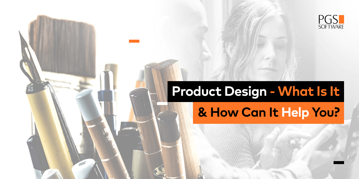 Product Design What Is It How Can It Help You Pgs Software